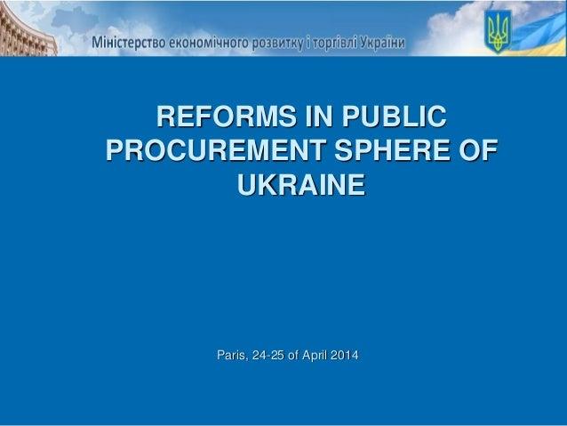 Paris, 24-25 of April 2014 REFORMS IN PUBLIC PROCUREMENT SPHERE OF UKRAINE