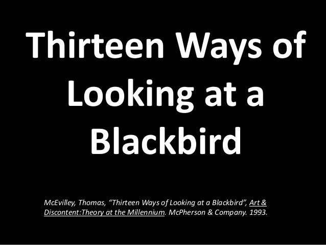 13 ways of looking at a ,wallace stevens' poem, thirteen ways of looking at a blackbird is a very intriguing piece of poetry, which i found myself loving more and more with each reading, each time i have read this poem i have found another layer of meaning and felt like i was spelunking through the caves.