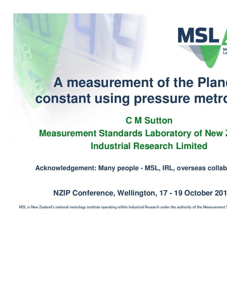 A measurement of the Planckconstant using pressure metrology                  C M Sutton Measurement Standards Laboratory ...