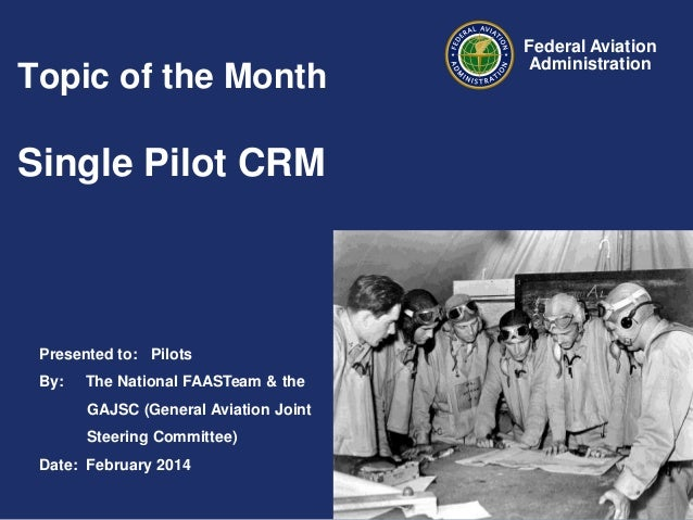 Topic of the Month  Single Pilot CRM  Presented to: Pilots By:  The National FAASTeam & the GAJSC (General Aviation Joint ...