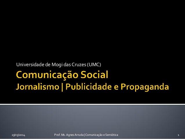 Universidade de Mogi das Cruzes (UMC) 23/03/2014 Prof. Ms. Agnes Arruda   Comunicação e Semiótica 1
