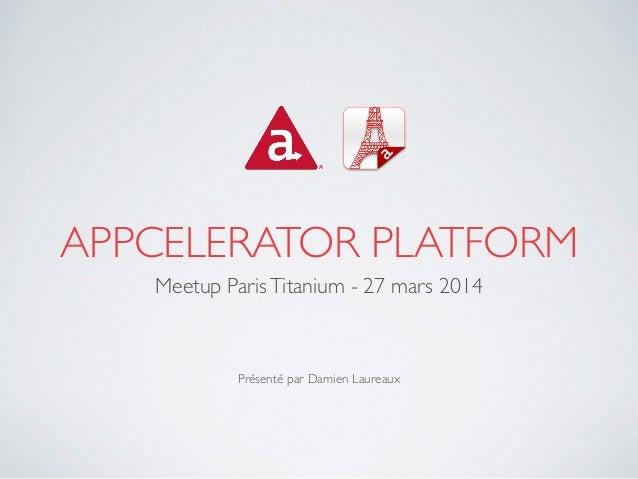 APPCELERATOR PLATFORM Meetup ParisTitanium - 27 mars 2014  ! ! ! Présenté par Damien Laureaux