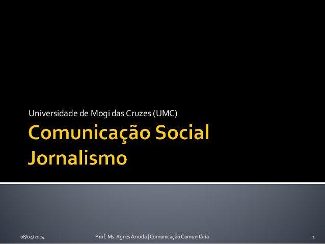 Universidade de Mogi das Cruzes (UMC) 08/04/2014 Prof. Ms. Agnes Arruda   Comunicação Comunitária 1