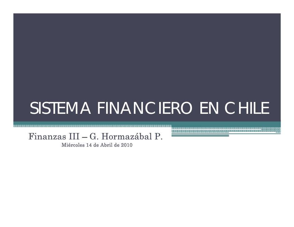SISTEMA FINANCIERO EN CHILE Finanzas III – G. Hormazábal P.        Miércoles 14 de Abril de 2010