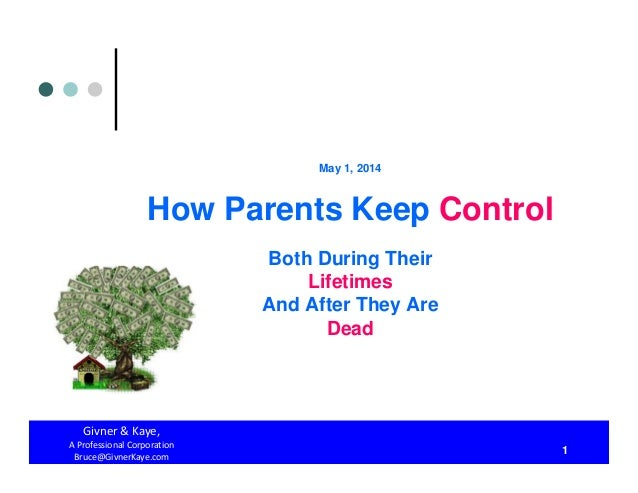 May 1, 2014 How Parents Keep Control Both During Their Lifetimes And After They Are Dead Givner&Kaye, AProfessionalCo...