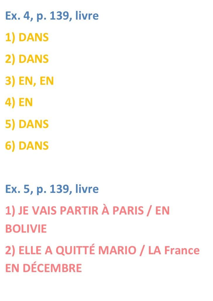 Ex. 4, p. 139, livre1) DANS2) DANS3) EN, EN4) EN5) DANS6) DANSEx. 5, p. 139, livre1) JE VAIS PARTIR À PARIS / ENBOLIVIE2) ...