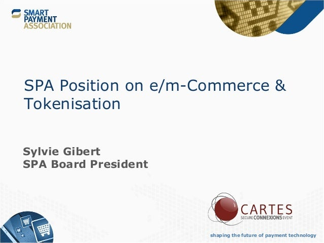 shaping the future of payment technology SPA Position on e/m-Commerce & Tokenisation Sylvie Gibert SPA Board President