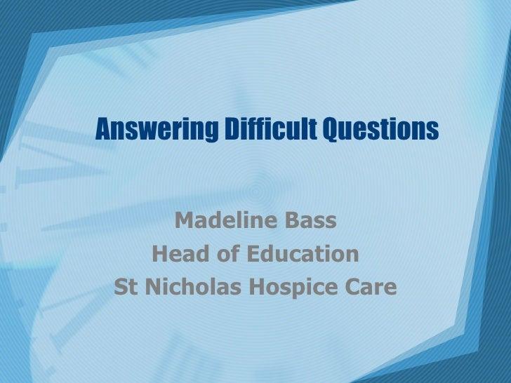 Answering Difficult Questions <ul><li>Madeline Bass </li></ul><ul><li>Head of Education </li></ul><ul><li>St Nicholas Hosp...