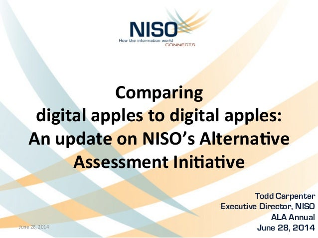 Comparing	   	    digital	   apples	   to	   digital	   apples:	    An	   update	   on	   NISO's	   Alterna8ve	    Assessm...