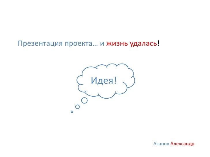 Презентация проекта… и жизнь удалась!                   Идея!                                   Азанов Александр