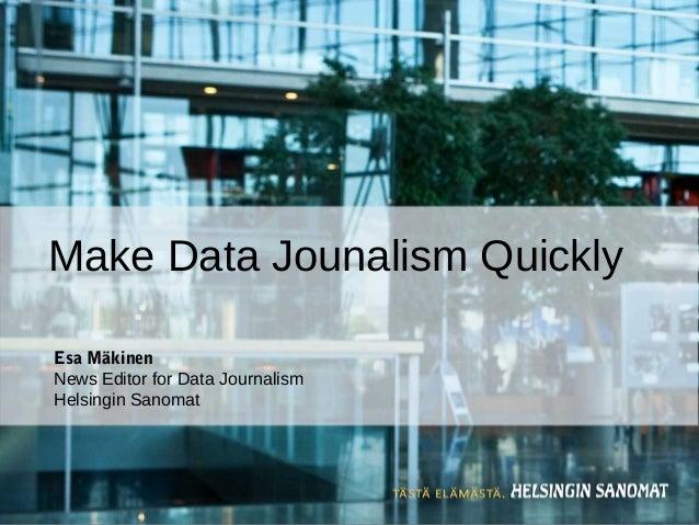 Esa Mäkinen News Editor for Data Journalism Helsingin Sanomat Make Data Jounalism Quickly