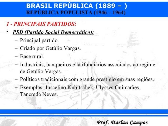 BRASIL REPÚBLICA (1889 – ) Prof. Darlan CamposProf. Darlan Campos REPÚBLICA POPULISTA (1946 – 1964) 1 - PRINCIPAIS PARTIDO...