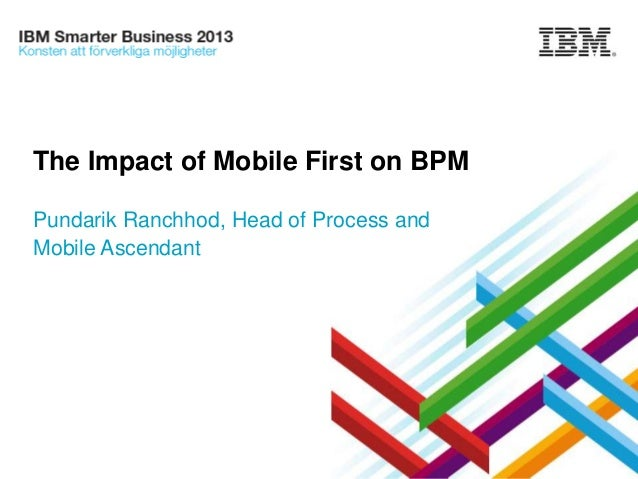 The Impact of Mobile First on BPM Pundarik Ranchhod, Head of Process and Mobile Ascendant  IBM Smarter Business Conference...
