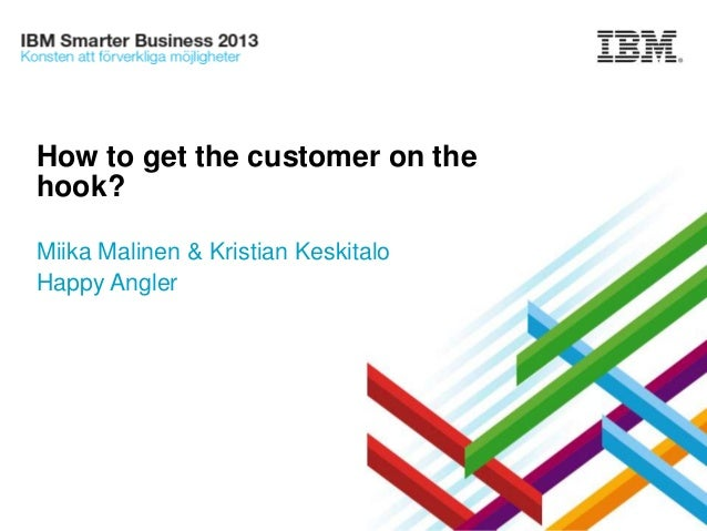 How to get the customer on the hook? Miika Malinen & Kristian Keskitalo Happy Angler  © 2013 IBM Corporation