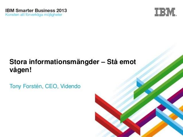 Stora informationsmängder – Stå emot vågen! Tony Forstén, CEO, Videndo  © 2013 IBM Corporation