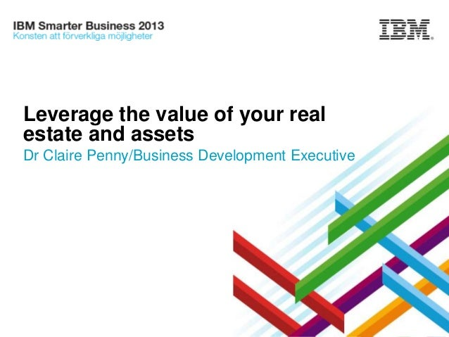 Leverage the value of your real estate and assets Dr Claire Penny/Business Development Executive  © 2013 IBM Corporation