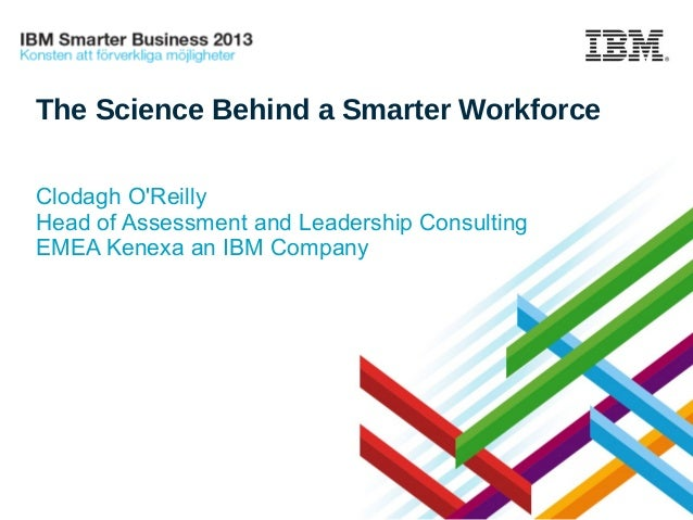 The Science Behind a Smarter Workforce Clodagh O'Reilly Head of Assessment and Leadership Consulting EMEA Kenexa an IBM Co...