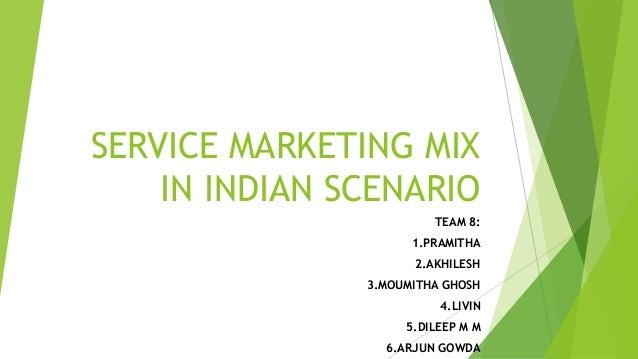 SERVICE MARKETING MIX IN INDIAN SCENARIO TEAM 8: 1.PRAMITHA 2.AKHILESH  3.MOUMITHA GHOSH 4.LIVIN 5.DILEEP M M 6.ARJUN GOWD...