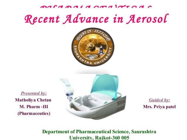 PHARMACEUTICAL Recent AEROSOL Aerosol Advance in  Presented by: Matholiya Chetan M. Pharm -III (Pharmaceutics)  Guided by:...