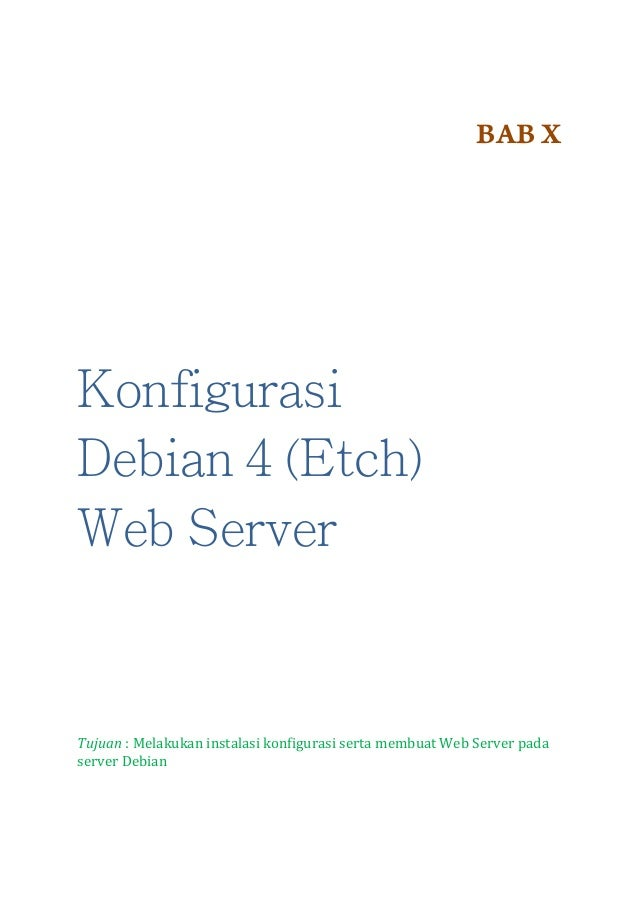 BAB X  Konfigurasi Debian 4 (Etch) Web Server  Tujuan : Melakukan instalasi konfigurasi serta membuat Web Server pada serv...