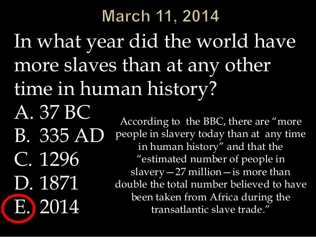 In what year did the world have more slaves than at any other time in human history? A. 37 BC B. 335 AD C. 1296 D. 1871 E....