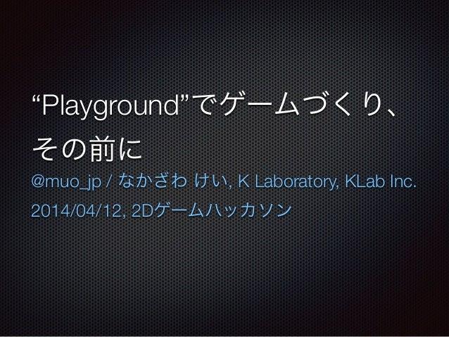 """""""Playground""""でゲームづくり、 その前に @muo_jp / なかざわ けい, K Laboratory, KLab Inc. 2014/04/12, 2Dゲームハッカソン"""