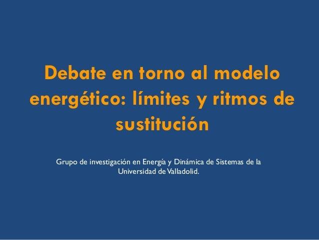 Debate en torno al modelo energético: límites y ritmos de sustitución  Grupo de investigación en Energía y Dinámica de Sis...