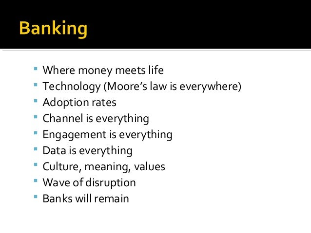  Where money meets life Technology (Moore's law is everywhere) Adoption rates Channel is everything Engagement is eve...