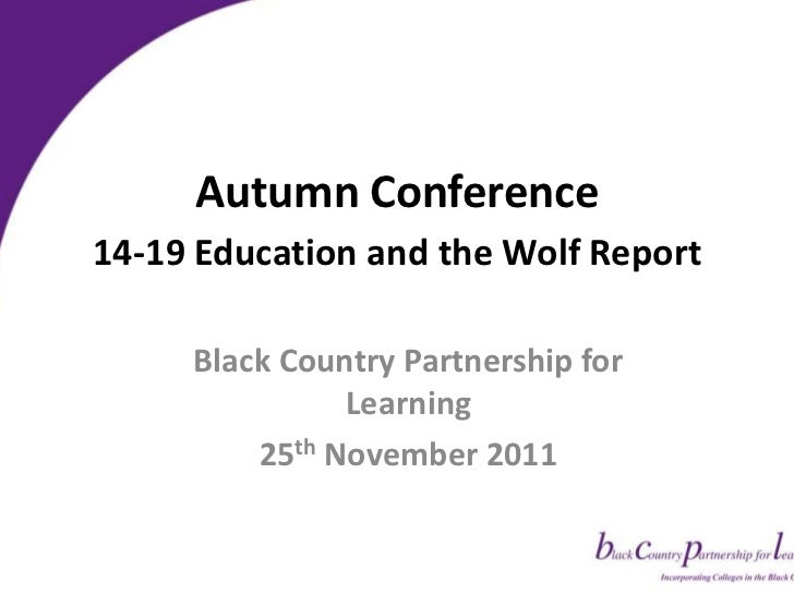 Autumn Conference14-19 Education and the Wolf Report     Black Country Partnership for               Learning         25th...