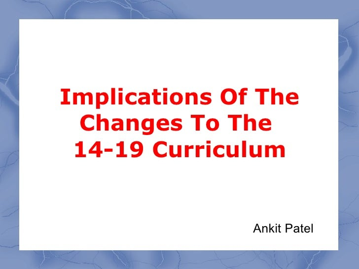 Implications Of The  Changes To The  14-19 Curriculum                  Ankit Patel