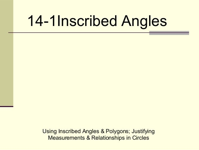 Using Inscribed Angles & Polygons; Justifying Measurements & Relationships in Circles 14-1Inscribed Angles