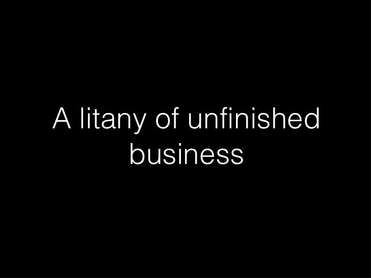 Litany of Unfinished Business