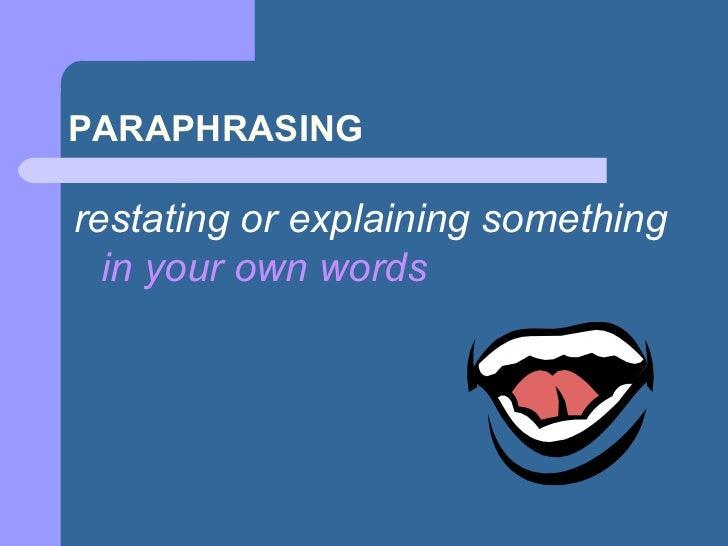 PARAPHRASING <ul><li>restating or explaining something  in your own words </li></ul>