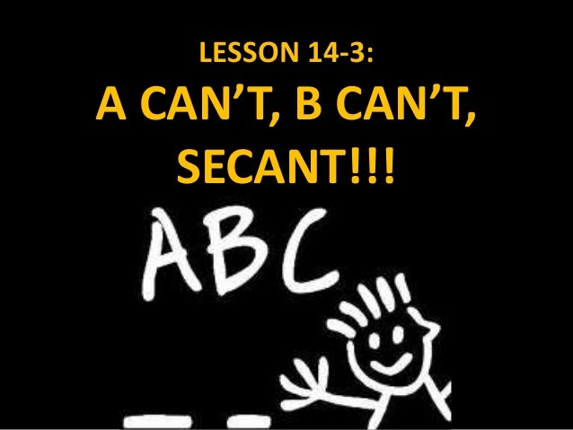 LESSON 14-3: A CAN'T, B CAN'T, SECANT!!!