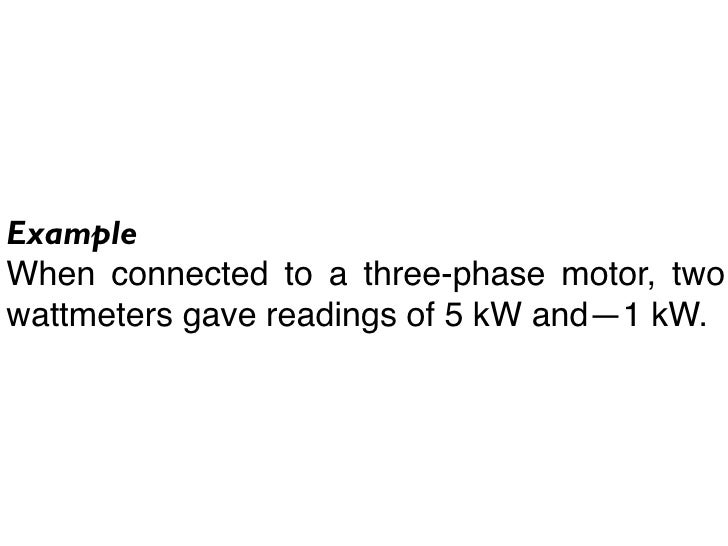 Example When connected to a three-phase motor, two wattmeters gave readings of 5 kW and—1 kW.