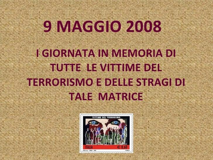 9 MAGGIO 2008  I GIORNATA IN MEMORIA DI TUTTE  LE VITTIME DEL TERRORISMO E DELLE STRAGI DI TALE  MATRICE