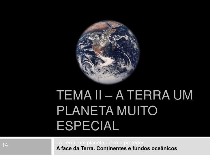 Tema II – A Terra um planeta muito especial <br />. A Terra, um planeta único a proteger <br />A face da Terra. Continente...