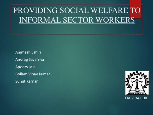 PROVIDING SOCIAL WELFARE TO INFORMAL SECTOR WORKERS Animesh Lahiri Anurag Savarnya Apoorv Jain Bollam Vinay Kumar Sumit Ka...