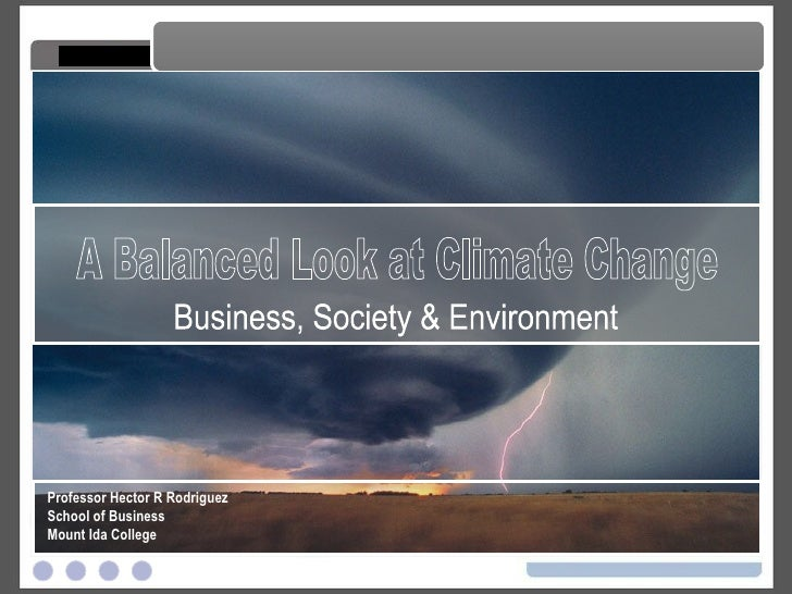 A Balanced Look at Climate Change A Balanced Look at Climate Change Professor Hector R Rodriguez School of Business Mount ...