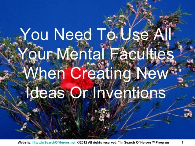 You Need To Use AllYour Mental Faculties When Creating New Ideas Or InventionsWebsite: http://InSearchOfHeroes.net ©2012 A...