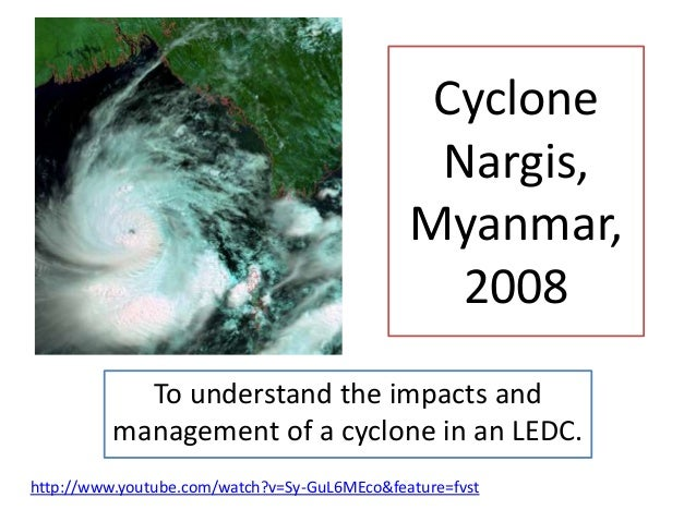 CycloneNargis,Myanmar,2008To understand the impacts andmanagement of a cyclone in an LEDC.http://www.youtube.com/watch?v=S...