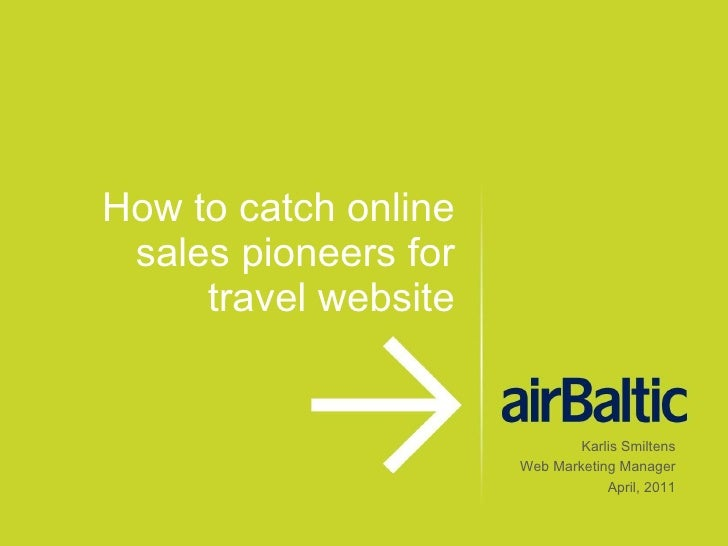 How to catch online sales pioneers for travel website Karlis Smiltens Web Marketing Manager April, 2011
