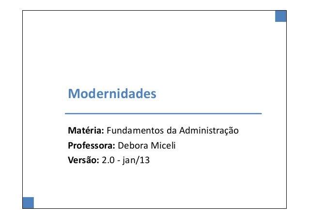 ModernidadesMatéria: Fundamentos da AdministraçãoProfessora: Debora MiceliVersão: 2.0 - jan/13