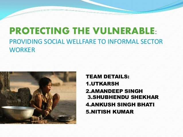 PROTECTING THE VULNERABLE: PROVIDING SOCIAL WELLFARE TO INFORMAL SECTOR WORKER TEAM DETAILS: 1.UTKARSH 2.AMANDEEP SINGH 3....