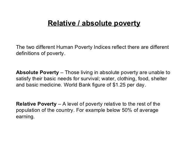 definitions of poverty Definition of poverty: a term used to denote a condition in which people are unable to meet their basic necessities, due to lack of money or skill there are two primary terms used to denote poverty absolute and relative absolute poverty is when the people of a country are unable to provide for their basic needs, while relative poverty.