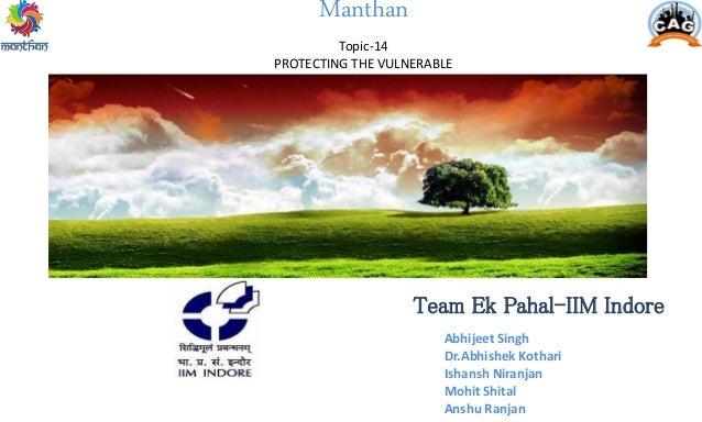 Manthan Topic-14 PROTECTING THE VULNERABLE Team Ek Pahal-IIM Indore Abhijeet Singh Dr.Abhishek Kothari Ishansh Niranjan Mo...