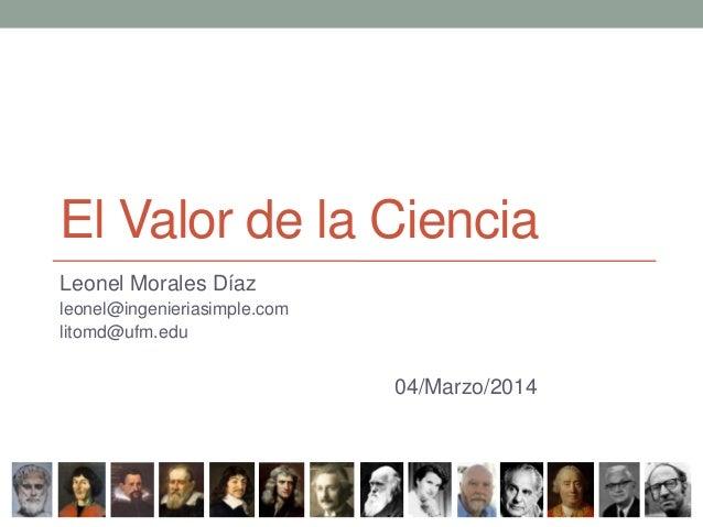 El Valor de la Ciencia Leonel Morales Díaz leonel@ingenieriasimple.com litomd@ufm.edu  04/Marzo/2014