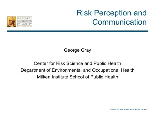 Center for Risk Science and Public Health Risk Perception and Communication George Gray Center for Risk Science and Public...