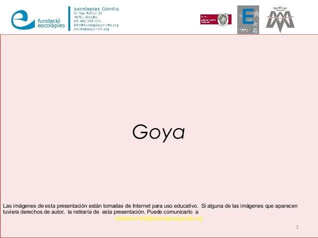 Goya 1 Las imágenes de esta presentación están tomadas de Internet para uso educativo. Si alguna de las imágenes que apare...