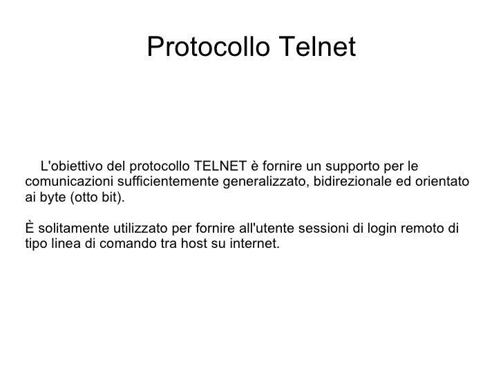 Protocollo Telnet L'obiettivo del protocollo TELNET è fornire un supporto per le comunicazioni sufficientemente generalizz...